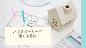 ハウスメーカー で建てる意味